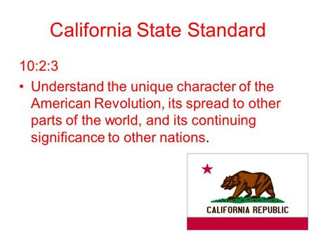 California State Standard 10:2:3 Understand the unique character of the American Revolution, its spread to other parts of the world, and its continuing.
