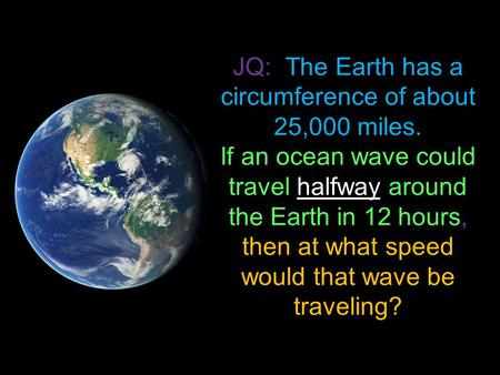 JQ: The Earth has a circumference of about 25,000 miles. If an ocean wave could travel halfway around the Earth in 12 hours, then at what speed would that.