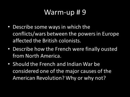 Warm-up # 9 Describe some ways in which the conflicts/wars between the powers in Europe affected the British colonists. Describe how the French were finally.