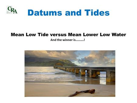 Datums and Tides Mean Low Tide versus Mean Lower Low Water And the winner is……….!