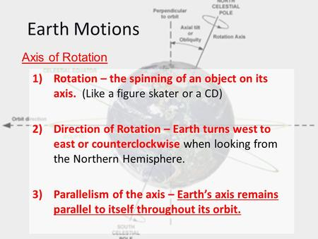Earth Motions 1)Rotation – the spinning of an object on its axis. (Like a figure skater or a CD) 2)Direction of Rotation – Earth turns west to east or.