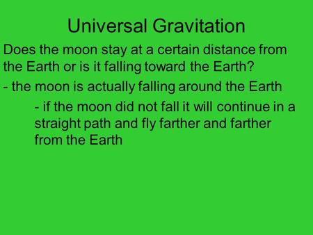 Universal Gravitation Does the moon stay at a certain distance from the Earth or is it falling toward the Earth? - the moon is actually falling around.