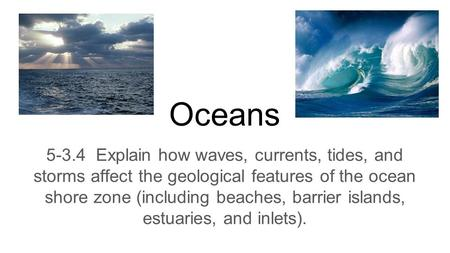 Oceans 5-3.4 Explain how waves, currents, tides, and storms affect the geological features of the ocean shore zone (including beaches, barrier islands,