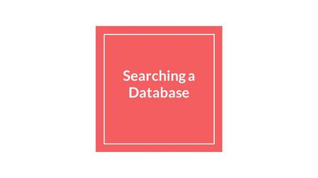 Searching a Database. The Searching Process-How do I start? When faced with a task that requires you to search for information, it can be quite overwhelming.