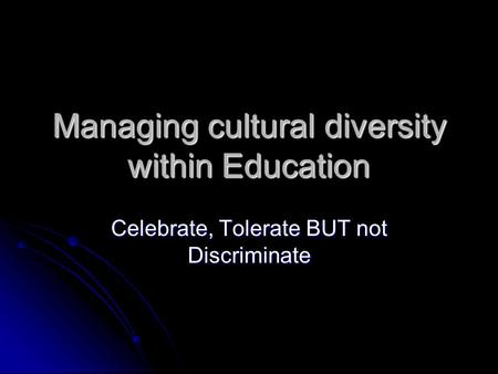 Managing cultural diversity within Education Celebrate, Tolerate BUT not Discriminate.