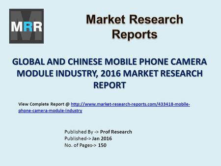 GLOBAL AND CHINESE MOBILE PHONE CAMERA MODULE INDUSTRY, 2016 MARKET RESEARCH REPORT Published By -> Prof Research Published-> Jan 2016 No. of Pages-> 150.