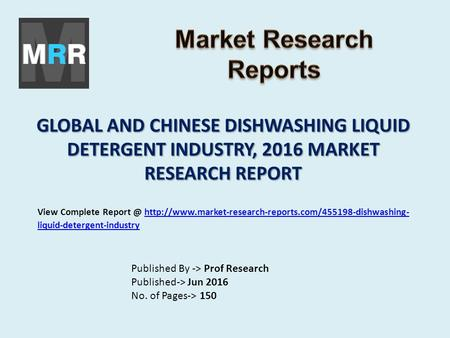 GLOBAL AND CHINESE DISHWASHING LIQUID DETERGENT INDUSTRY, 2016 MARKET RESEARCH REPORT Published By -> Prof Research Published-> Jun 2016 No. of Pages->