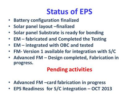 Status of EPS Battery configuration finalized Solar panel layout –finalized Solar panel Substrate is ready for bonding EM – fabricated and Completed the.