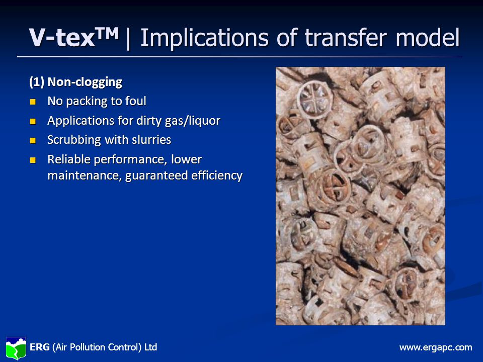 ERG (Air Pollution Control) Ltdwww.ergapc.com V-tex TM | Implications of transfer model (2) Significantly reduced vessel height High pseudo-K g a values High pseudo-K g a values Intense mixing, high turbulence Intense mixing, high turbulence Gas residence time reduced approx x10 for same scrubbing efficiency Gas residence time reduced approx x10 for same scrubbing efficiency