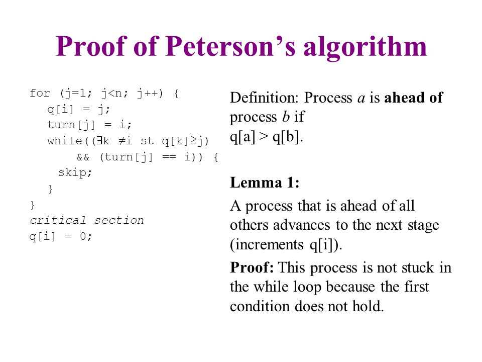 Proof of Peterson's algorithm for (j=1; j<n; j++) { q[i] = j; turn[j] = i; while((  k ≠i st q[k]≥j) && (turn[j] == i)) { skip; } critical section q[i] = 0; Lemma 2: When a process advances to stage j+1, if it is not ahead of all processes, then there is at least one other process at stage j.