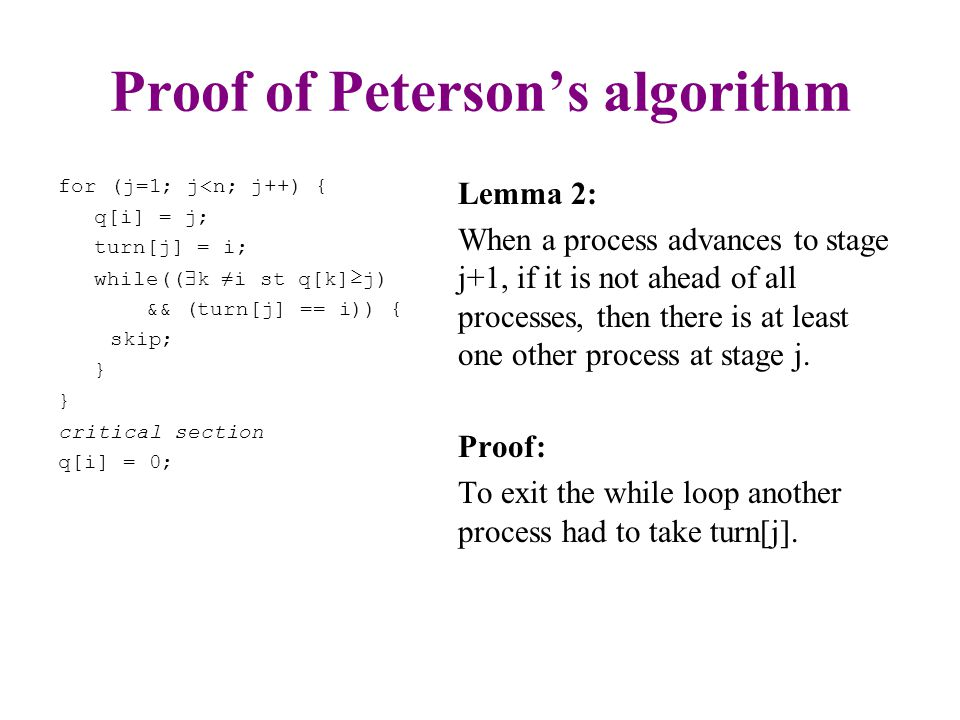 Proof of Peterson's algorithm for (j=1; j<n; j++) { q[i] = j; turn[j] = i; while((  k ≠i st q[k]≥j) && (turn[j] == i)) { skip; } critical section q[i] = 0; Lemma 3: If there is more than one process at stage j, then there is at least one process at every stage below j.