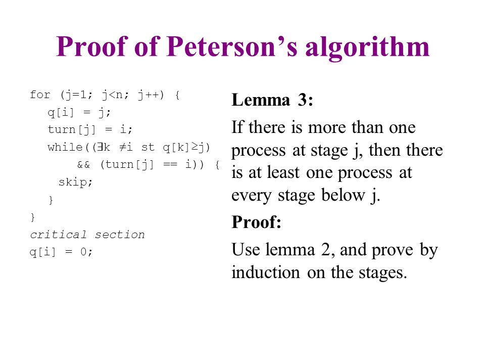 Proof of Peterson's algorithm for (j=1; j<n; j++) { q[i] = j; turn[j] = i; while((  k ≠i st q[k]≥j) && (turn[j] == i)){ skip; } critical section q[i] = 0; Lemma 4: The maximal number of processes at stage j is n-j+1 Proof: By lemma 3, there are at least j-1 processes at lower stages.