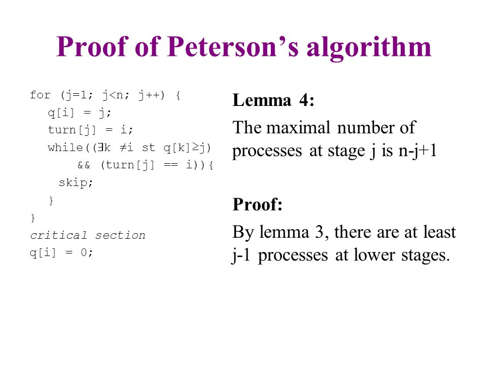 Proof of Peterson's algorithm Mutual Exclusion: –By Lemma 4, only one process can be in stage n Progress: –There is always at least one process that can advance: If a process is ahead of all others it can advance If no process is ahead of all others, then there is more than one process at the top stage, and one of them can advance.