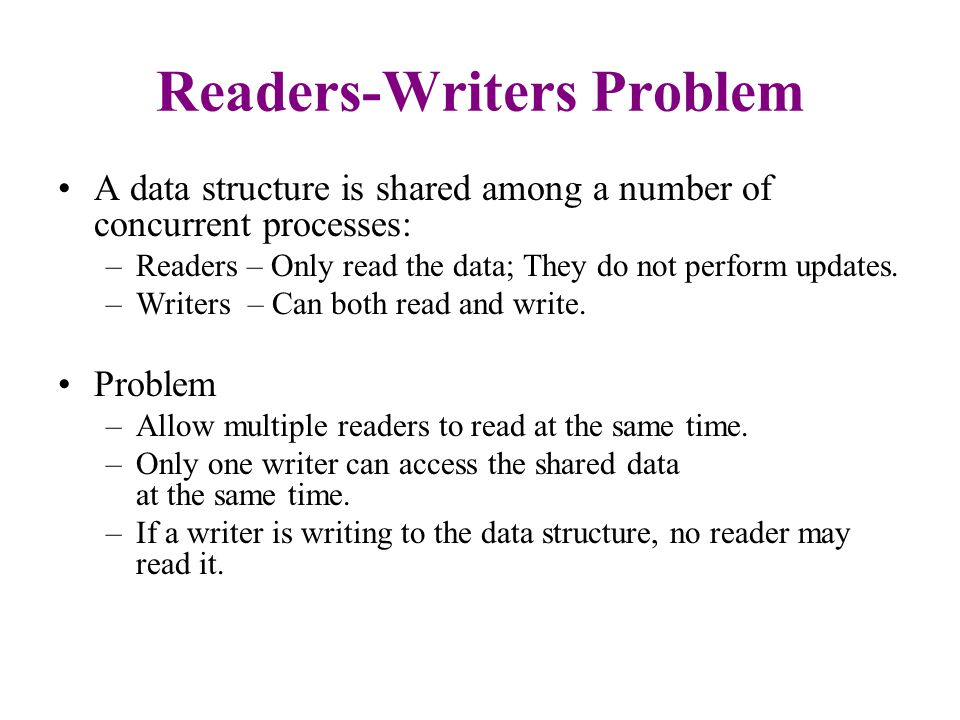 Readers-Writers Problem: First Solution Shared Data: –The data structure –Integer readcount initialized to 0.