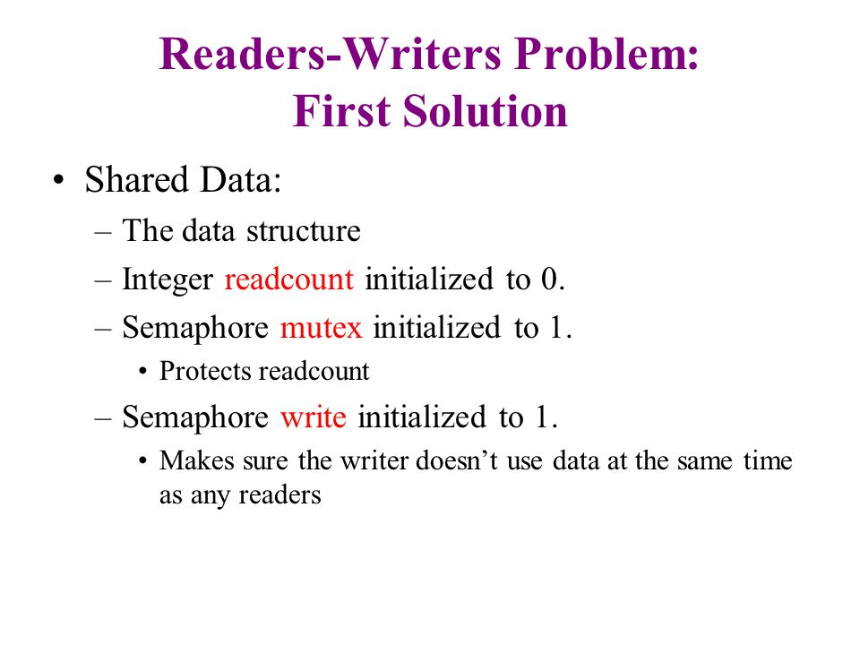 Readers-Writers Problem: First solution The structure of a writer process: while (true) { P (write) ; writing is performed V (write) ; }