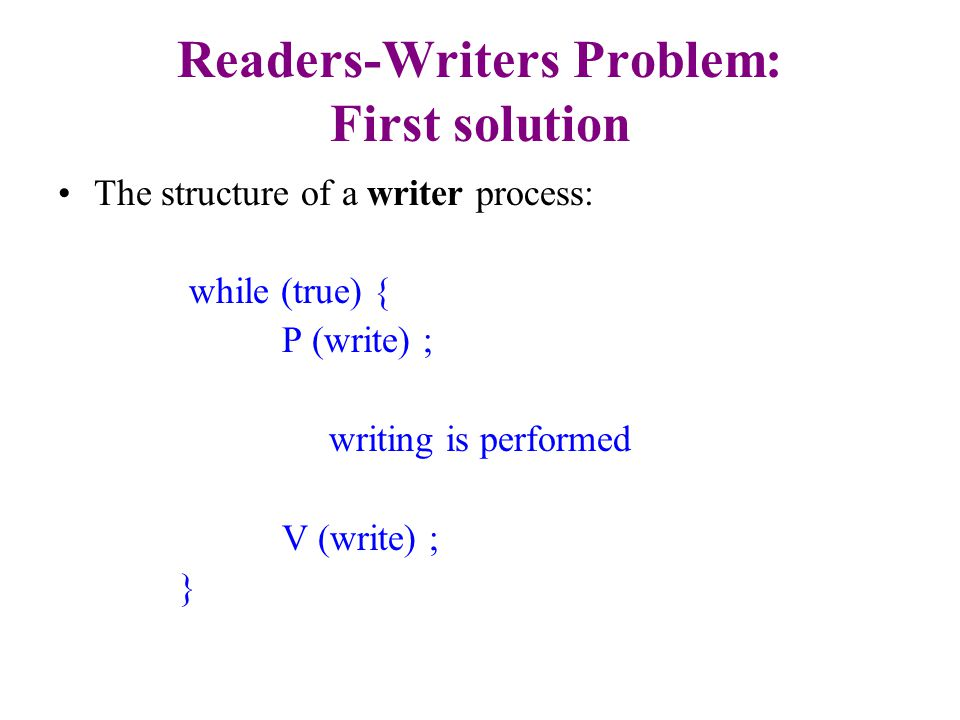 Readers-Writers Problem: First solution The structure of a reader process: while (true) { P (mutex) ; readcount ++ ; if (readcount == 1) P (write) ; V (mutex) reading is performed P (mutex) ; readcount - - ; if (readcount == 0) V (write) ; V (mutex) ; }