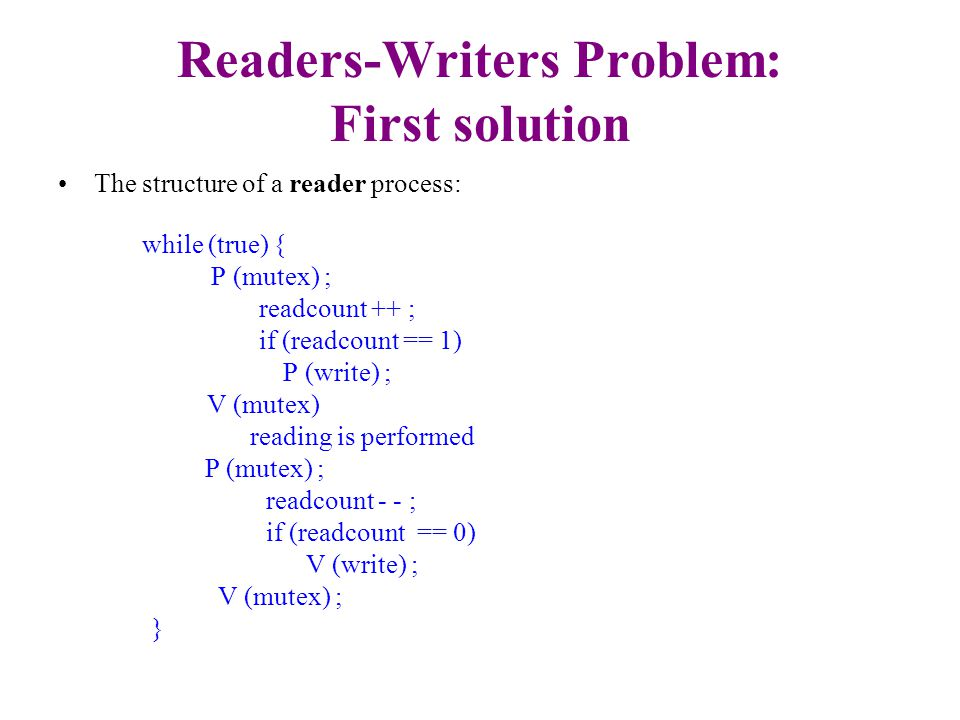 Readers-Writers Problem: First solution The structure of a reader process: while (true) { P (mutex) ; readcount ++ ; if (readcount == 1) P (write) ; V (mutex) reading is performed P (mutex) ; readcount - - ; if (readcount == 0) V (write) ; V (mutex) ; } This solution is not perfect: What if a writer is waiting to write but there are readers that read all the time.