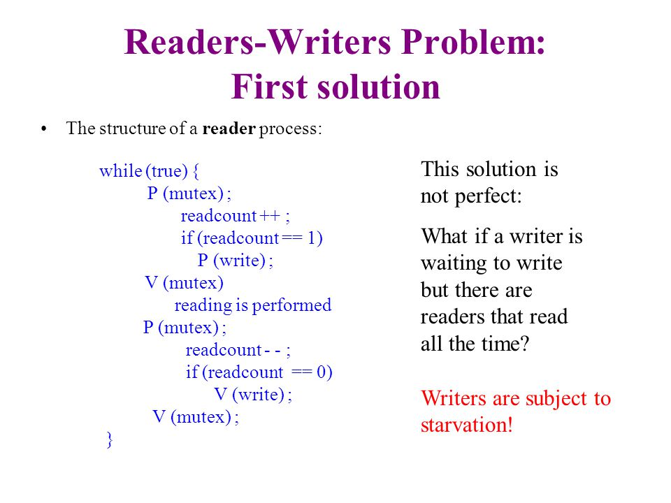 Second solution: Writer Priority Extra semaphores and variables: –Semaphore read initialized to 1 – inhibits readers when a writer wants to write.