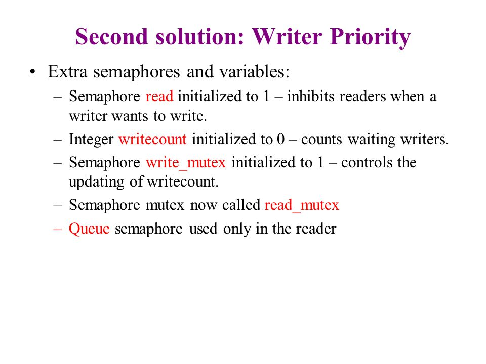 Second solution:Writer Priority The writer: while (true) { P(write_mutex) writecount++; //counts number of waiting writers if (write_count ==1) P(read) V(write_mutex) P (write) ; writing is performed V(write) ; P(write_mutex) writecount--; if (writecount ==0) V(read) V(write_mutex) }