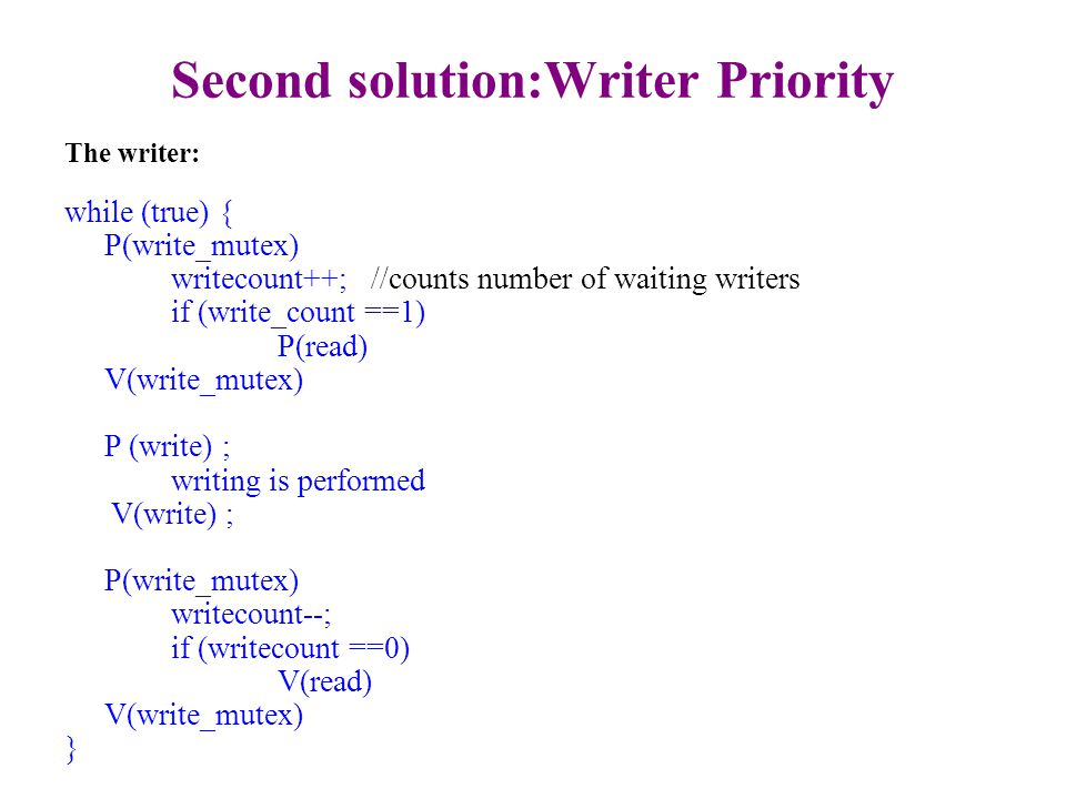 Second Solution: Writer Priority (cont.) The reader: while (true) { P(queue) P(read) P(read_mutex) ; readcount ++ ; if (readcount == 1) P(write) ; V(read_mutex) V(read) V(queue) reading is performed P(read_mutex) ; readcount - - ; if (readcount == 0) V(write) ; V(read_mutex) ; } Queue semaphore, initialized to 1: Since we don't want to allow more than one reader at a time in this section (otherwise the writer will be blocked by multiple readers when doing P(read).