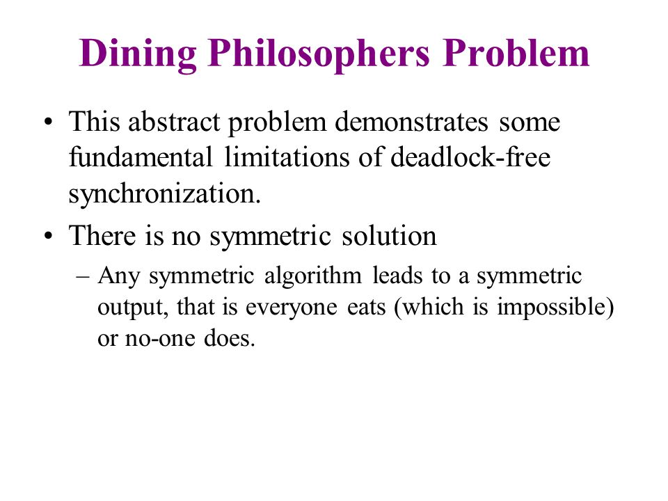 Possible Solutions –Use a waiter –Execute different code for odd/even –Give them another chopstick –Allow at most 4 philosophers at the table –Randomized (Lehmann-Rabin)
