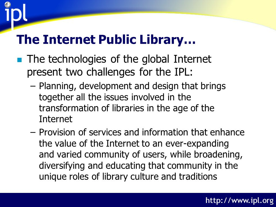 The Internet Public Library http://www.ipl.org n The IPL, a test bed for innovation, addresses these challenges with an active research program.