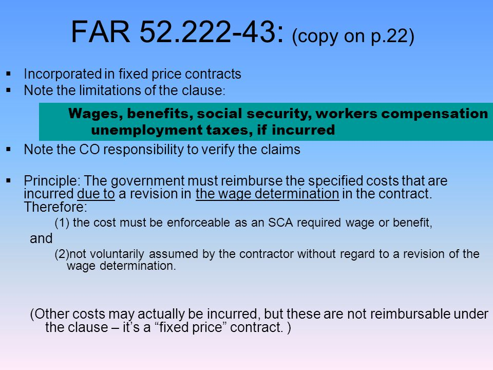 Eliminate non-allowed costs:  Non-service workers  Exempt employees (managers, professionals, etc.)  Employees not directly engaged in performing specific contract services  Non-wage, non-benefit costs  Uniforms, tools  call-back pay for non-work hours, on-call pay  Expenses such as meals, POV mileage reimbursement  G&A & fee  Liability insurance  Cost escalation not due to change in WD –Health benefit plan cost increase –Employee Promotion to higher waged job –Newly conformed /negotiated classifications