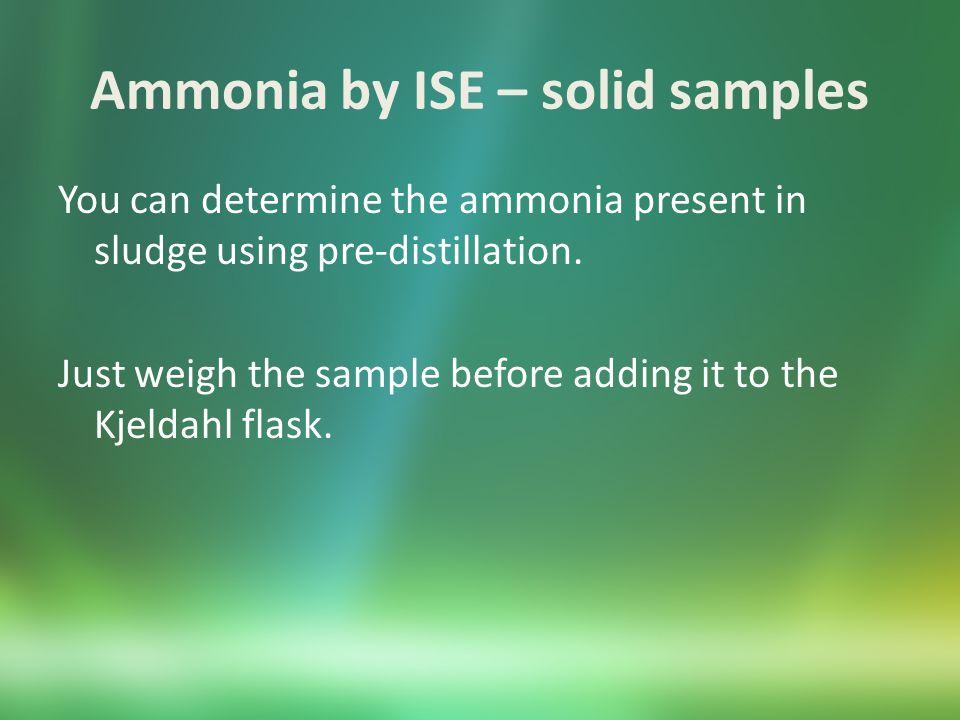 Ammonia by ISE - Calculations Undistilled samples: Meter reading * 100 mL/sample volume Distilled samples: assume sample volume = 500 mL distillate volume = 100 mL Liquids Mtr reading * 500 mL * 100 mL/(mL spl * mL distillate) Solids Mtr reading * (500 mL * 100 mL)/(g spl * %TS * 0.01 * ml distillate)