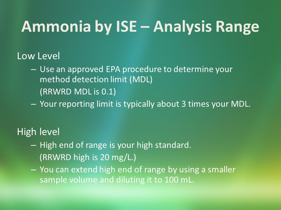 Ammonia by ISE – Helpful Hints All samples and standards should be at the same temperature (preferably room temperature.) Use the same volume for standards and samples (usually 100 mL.) Use pH indicating ionic strength adjuster rather than 10 N NaOH Make sure readout is stable before recording ammonia concentrations.