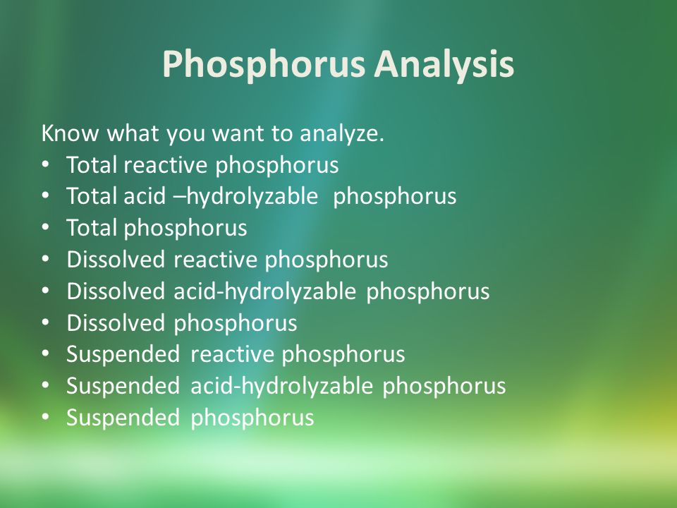 Phosphorus Analysis Standard Methods 4500-P Vanadomolybdophosphoric Acid Method (1 – 20 mg/L) Stannous Chloride Method (.01 – 6 mg/L) Ascorbic Acid Method (.01 – 6 mg/L)* Hach 8190 – equivalent to Standard Methods 4500-P ascorbic acid method