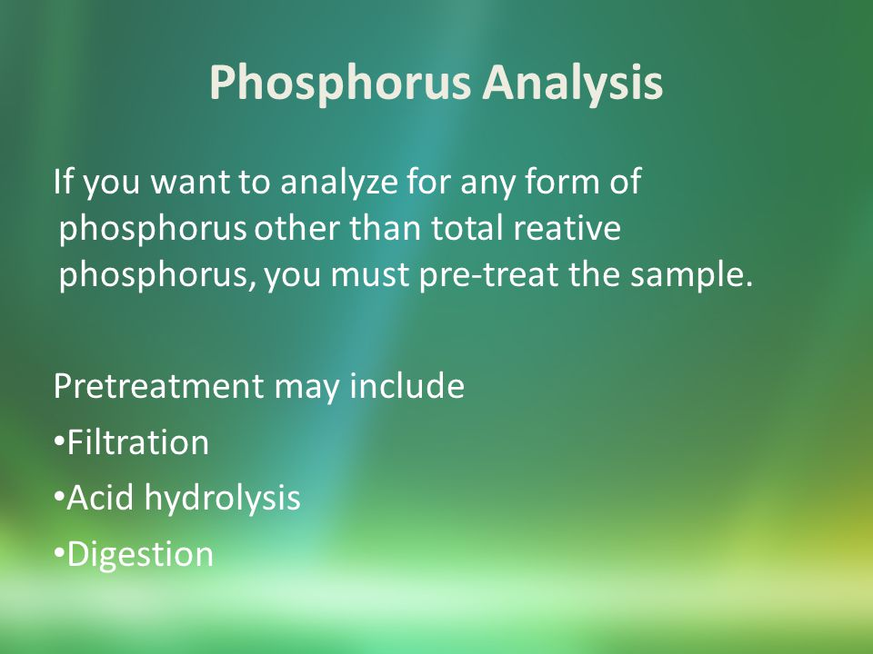 Total Phosphorus Analysis Sample Preservation and Storage Preservation – Adjust pH < 2 with hydrochloric acid Storage - Store at 4 ⁰C for up to 28 days Note: Samples can leach phosphorus from plastic containers.