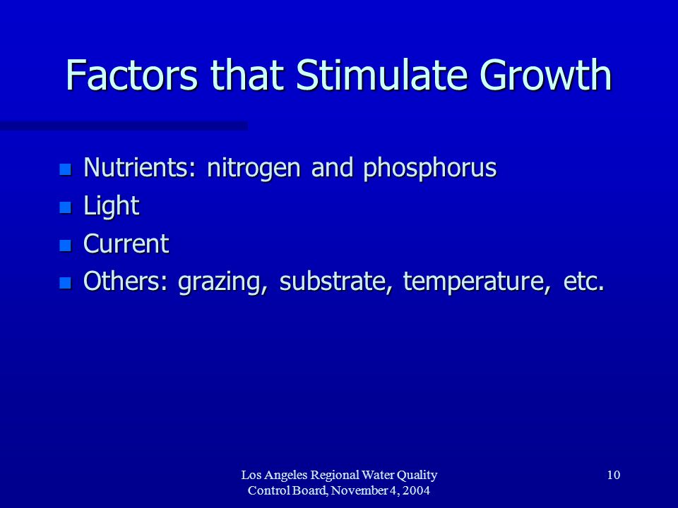 Los Angeles Regional Water Quality Control Board, November 4, 2004 11 Nutrients n Nitrogen (N) and/or phosphorus (P) may limit growth n N to P ratios predict limiting nutrient –Ratios of < 10 N to 1 P, suggest Nitrogen limitation –Rations > 30 N to 1 P, suggest Phosphorus limitation –Between 10 and 30, co-limiting n High levels saturate growth, neither limiting without drastic reductions