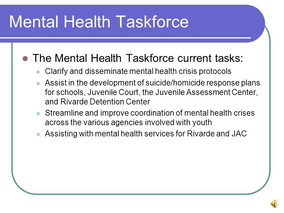 Mental Health Taskforce The Mental Health Taskforce current tasks: Clarify and disseminate mental health crisis protocols Assist in the development of suicide/homicide response plans for schools, Juvenile Court, the Juvenile Assessment Center, and Rivarde Detention Center Streamline and improve coordination of mental health crises across the various agencies involved with youth Assisting with mental health services for Rivarde and JAC