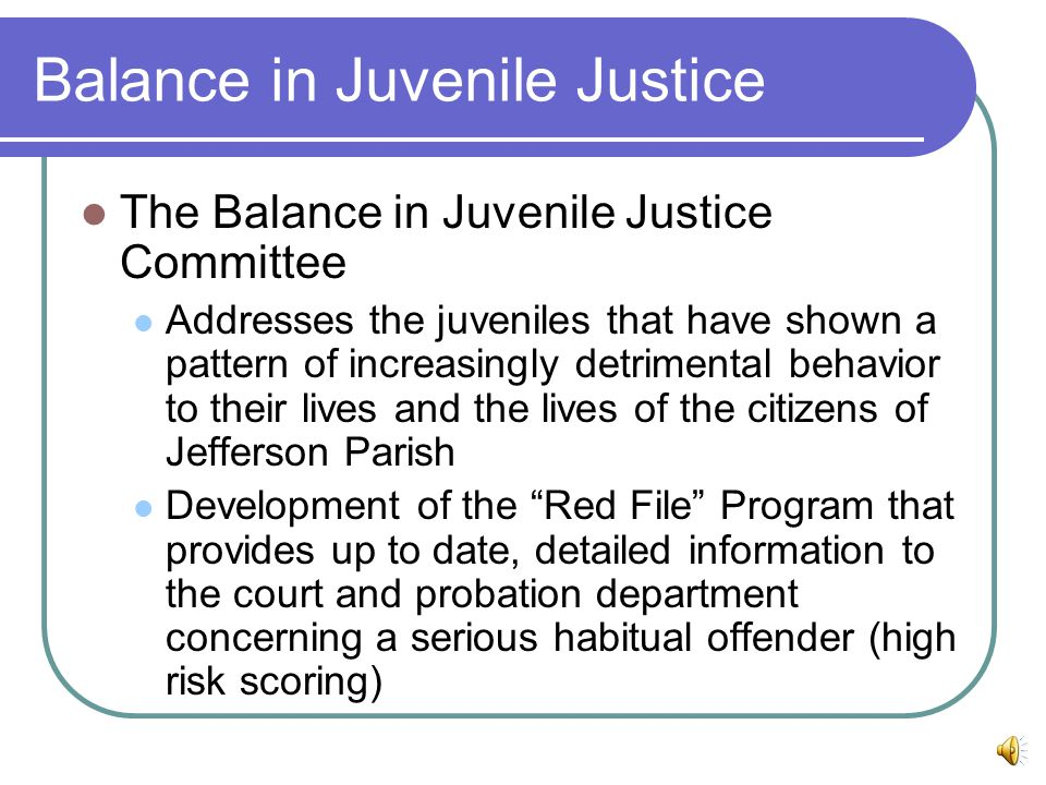 Balance in Juvenile Justice The Balance in Juvenile Justice Committee Addresses the juveniles that have shown a pattern of increasingly detrimental behavior to their lives and the lives of the citizens of Jefferson Parish Development of the Red File Program that provides up to date, detailed information to the court and probation department concerning a serious habitual offender (high risk scoring)