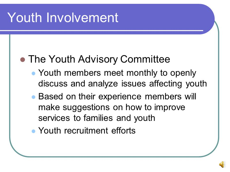 Youth Involvement The Youth Advisory Committee Youth members meet monthly to openly discuss and analyze issues affecting youth Based on their experience members will make suggestions on how to improve services to families and youth Youth recruitment efforts
