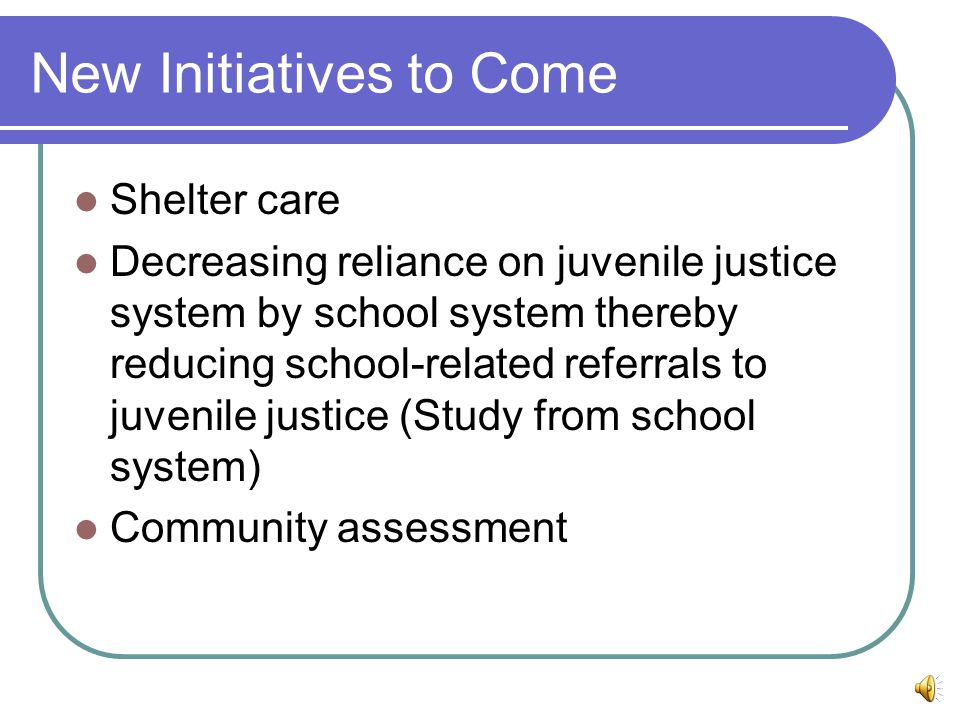 New Initiatives to Come Shelter care Decreasing reliance on juvenile justice system by school system thereby reducing school-related referrals to juvenile justice (Study from school system) Community assessment