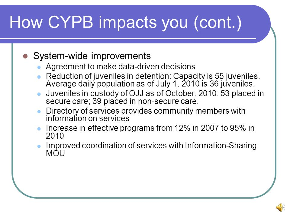 How CYPB impacts you (cont.) System-wide improvements Agreement to make data-driven decisions Reduction of juveniles in detention: Capacity is 55 juveniles.