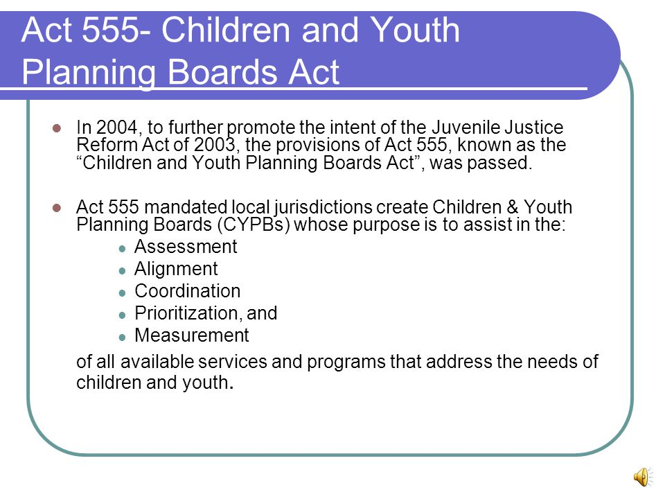 Act 555- Children and Youth Planning Boards Act In 2004, to further promote the intent of the Juvenile Justice Reform Act of 2003, the provisions of Act 555, known as the Children and Youth Planning Boards Act , was passed.