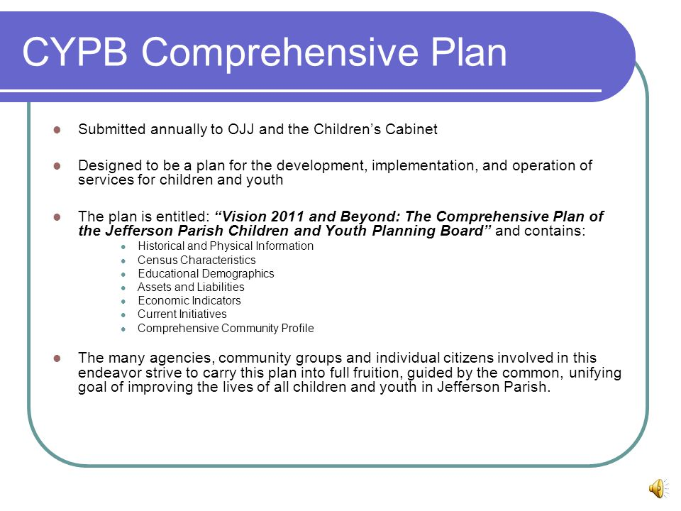 CYPB Comprehensive Plan Submitted annually to OJJ and the Children's Cabinet Designed to be a plan for the development, implementation, and operation of services for children and youth The plan is entitled: Vision 2011 and Beyond: The Comprehensive Plan of the Jefferson Parish Children and Youth Planning Board and contains: Historical and Physical Information Census Characteristics Educational Demographics Assets and Liabilities Economic Indicators Current Initiatives Comprehensive Community Profile The many agencies, community groups and individual citizens involved in this endeavor strive to carry this plan into full fruition, guided by the common, unifying goal of improving the lives of all children and youth in Jefferson Parish.