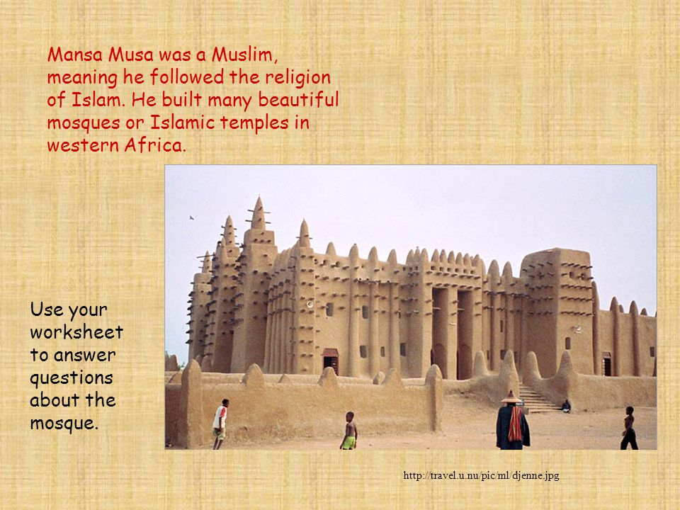 In 1324 Mansa Musa made a pilgrimage ( a journey to a holy place) to Mecca, which is a holy city in Arabia, with 60,000 servants and followers and 80 camels carrying more than 4,000 pounds of gold to be distributed among the poor.
