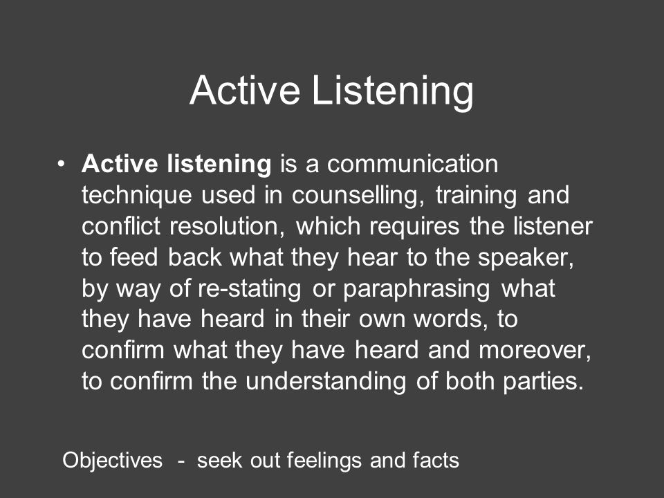 Active Listening 'provides more information about people than any other activity, builds deep positive relationships and tends to alter constructively the attitude of the listeners' And Team members tend to listen more themselves, become less argumentative and more ready to incorporate others' points of view Rogers and Farson (2011)