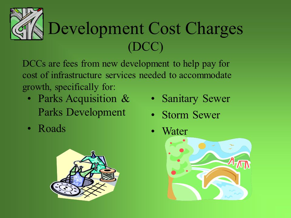 Community Charter – Reserves Funds (SS188) Council may, by bylaw, establish a reserve fund for a specified purpose Money and interest must be used only for the purpose of which the funds was established Examples:  Affordable Housing  Capital Building & Infrastructure  Child Care Development  Drainage Improvement  Leisure Facilities  Local Improvements  Neighbourhood Improvement  Sanitary Sewer  Watermain Replacement