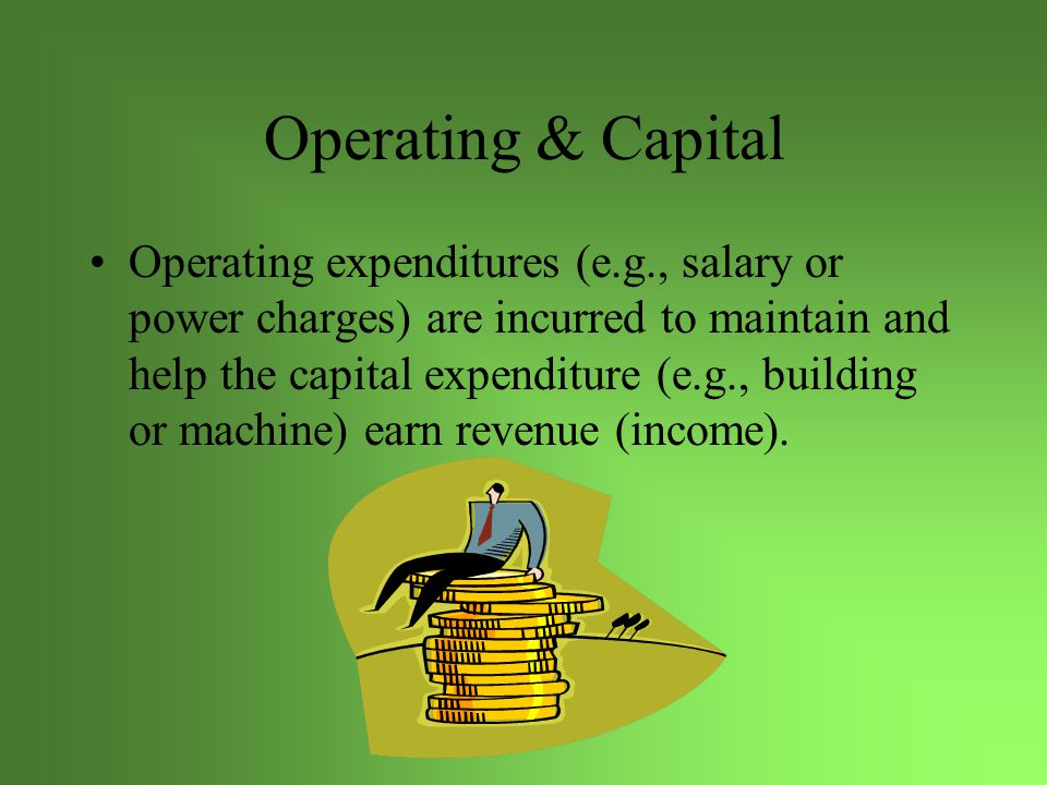 Operating vs Capital Operating- funding is usually primarily by tax revenues, fees, grants.