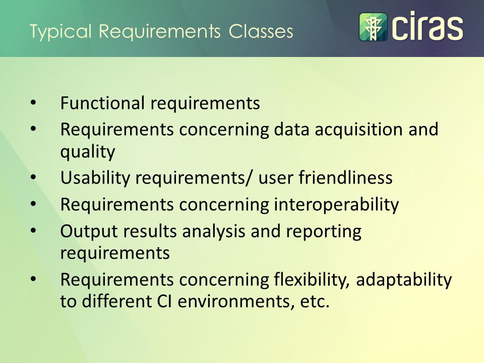 Req'ts CategoryTypical RequirementsRemarks Framework conditions & risks Time and resources Complexity and novelty User involvement / roles Maturity of existing tool(s) CI-interdependency modelling Key (open) issue is modelling of interdependencies, cascading effects etc.
