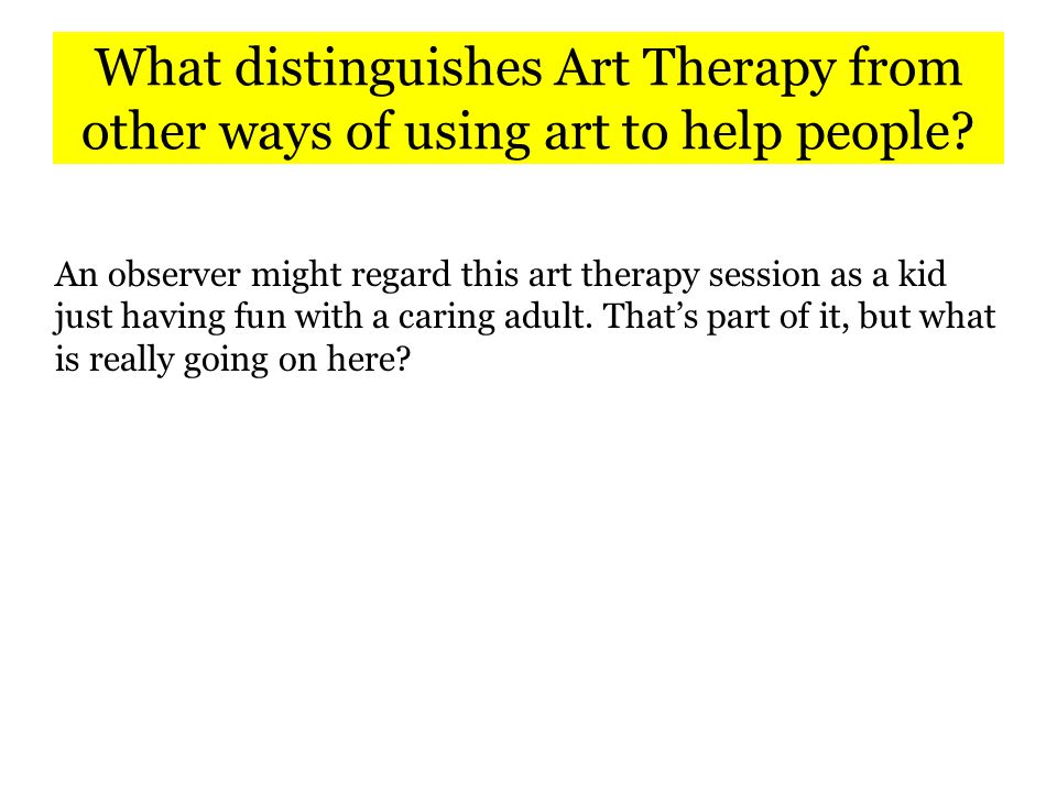 The Art Therapist's Skills Unlike most artists in hospitals, Art Therapists are trained in: Cognitive and social development Behavioral assessment and management Clinical assessment, enabling them to recognize and advise the medical team when there are mental health concerns that go beyond adjustment to illness Techniques for resolving trauma, managing anxiety, relieving pain Therapeutic boundaries Boundaries may be an especially important skill that the art therapist brings to the medical team.