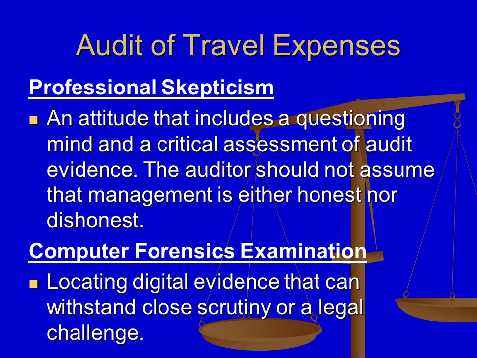 Audit of Travel Expenses Request the services of a computer forensics expert to analyze the employees' hard drive to determine if digital evidence can be found to support the falsification of the travel reimbursement form.