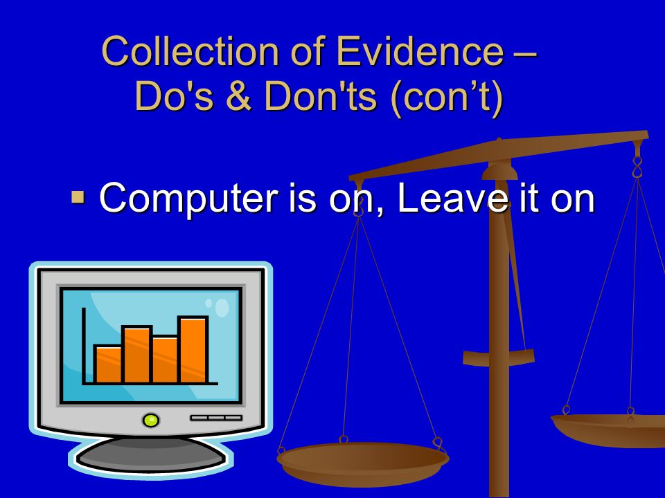  Do not run any programs on the computer. Collection of Evidence – Do s & Don ts‏ (con't)
