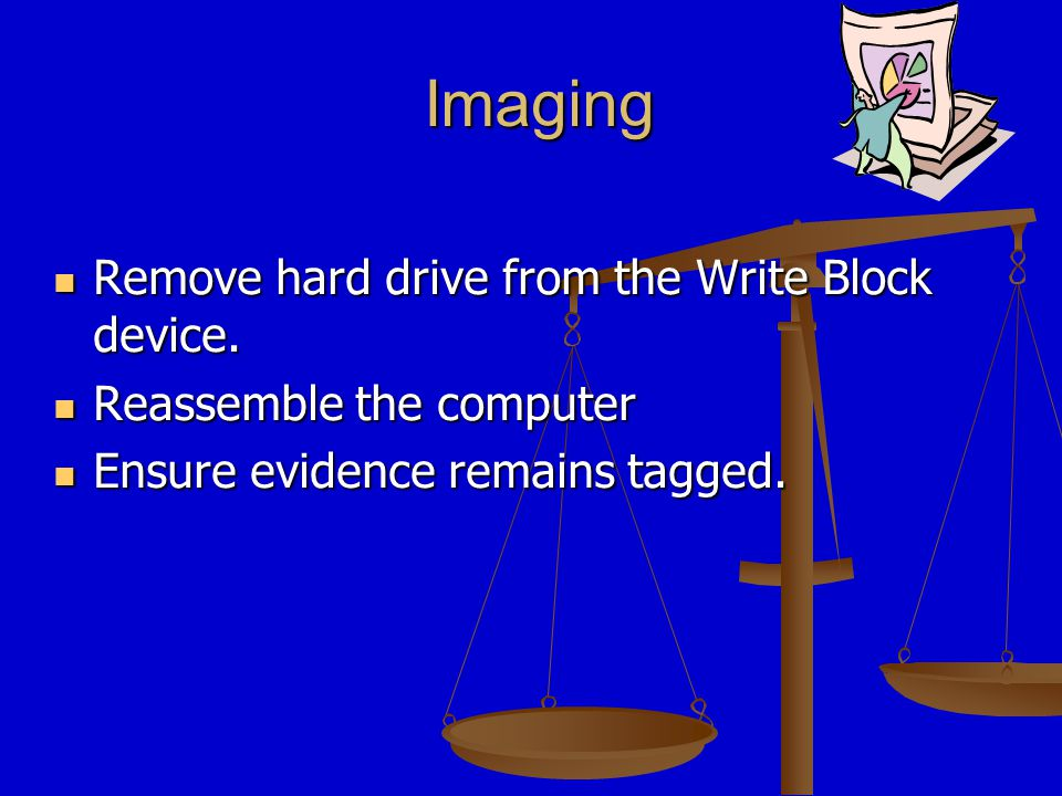 Imaging If court action is anticipated, preserve the original evidence if possible.