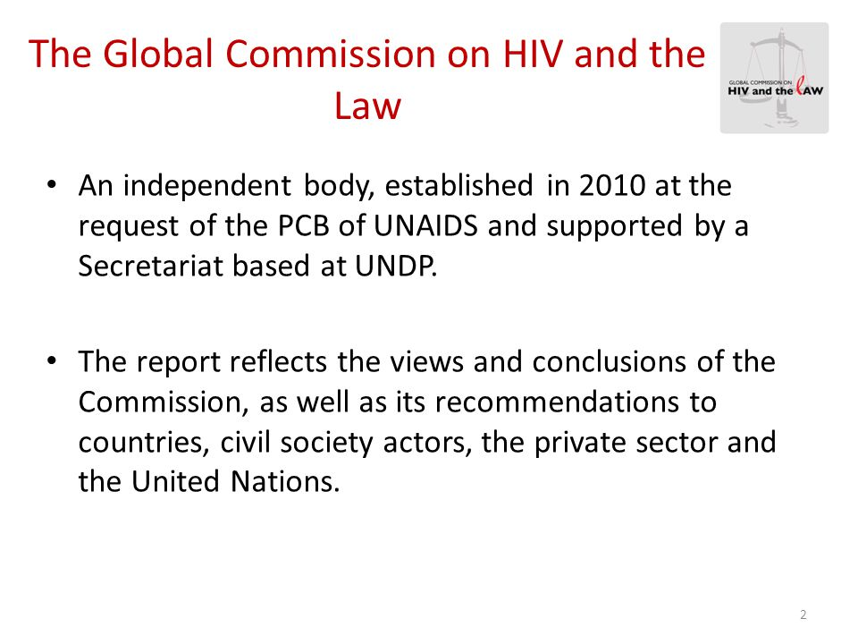 The Global Commission on HIV and the Law Consisted of 14 distinguished individuals who advocate on issues of HIV, public health, law and development.