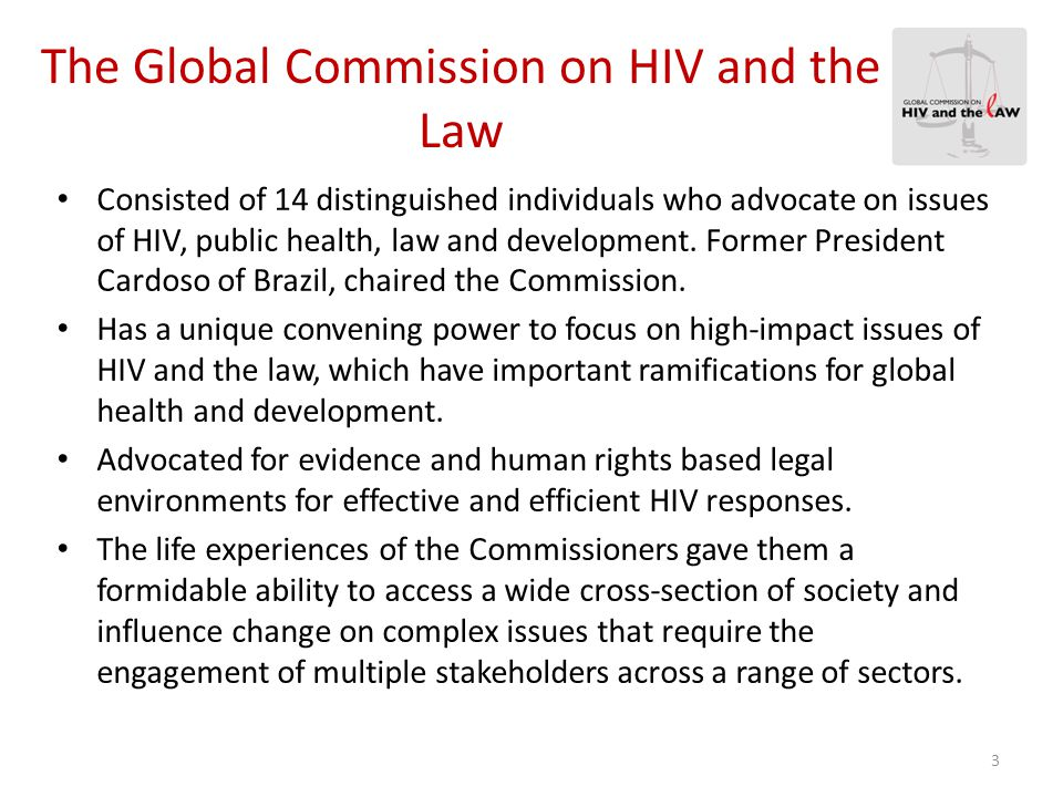 Report HIV and the Law: Risks, Rights & Health The Global Commission on HIV and the Law undertook 18 months of extensive research, consultation, analysis and deliberation; Sources included the testimony of more than 700 people most affected by HIV-related legal environments from 140 countries; In addition to expert submissions and the large body of scholarship on HIV, health and the law.